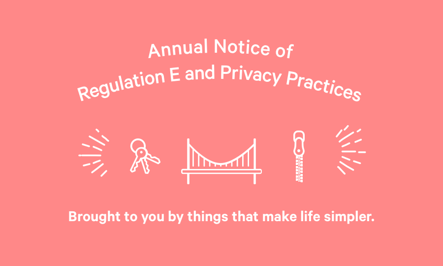 Annual Notice of Regulation E & Privacy Practices. Brought to you by things that make life simpler.