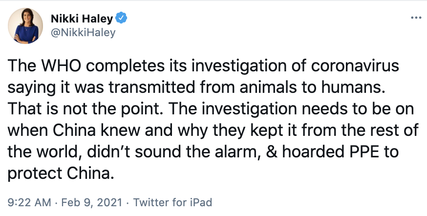 Nikki Haley via Twitter: The WHO completes its investigation of coronavirus saying it was transmitted from animals to humans. That is not the point. The investigation needs to be on when China knew and why they kept it from the rest of the world, didn't sound the alarm, & hoarded PPE to protect China.