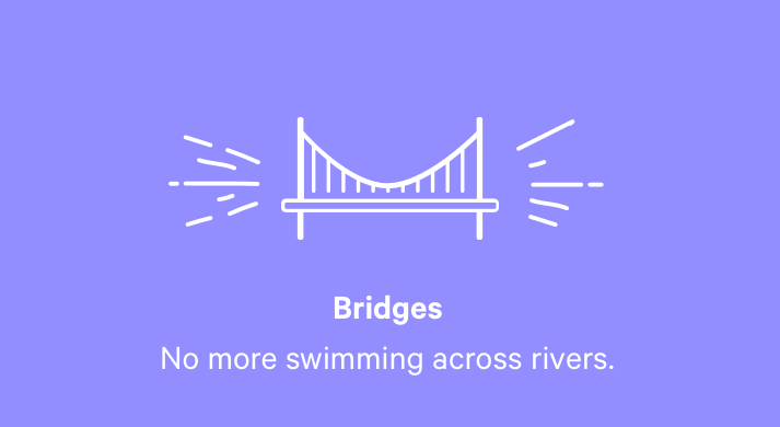 Bridges. No more swimming across rivers.