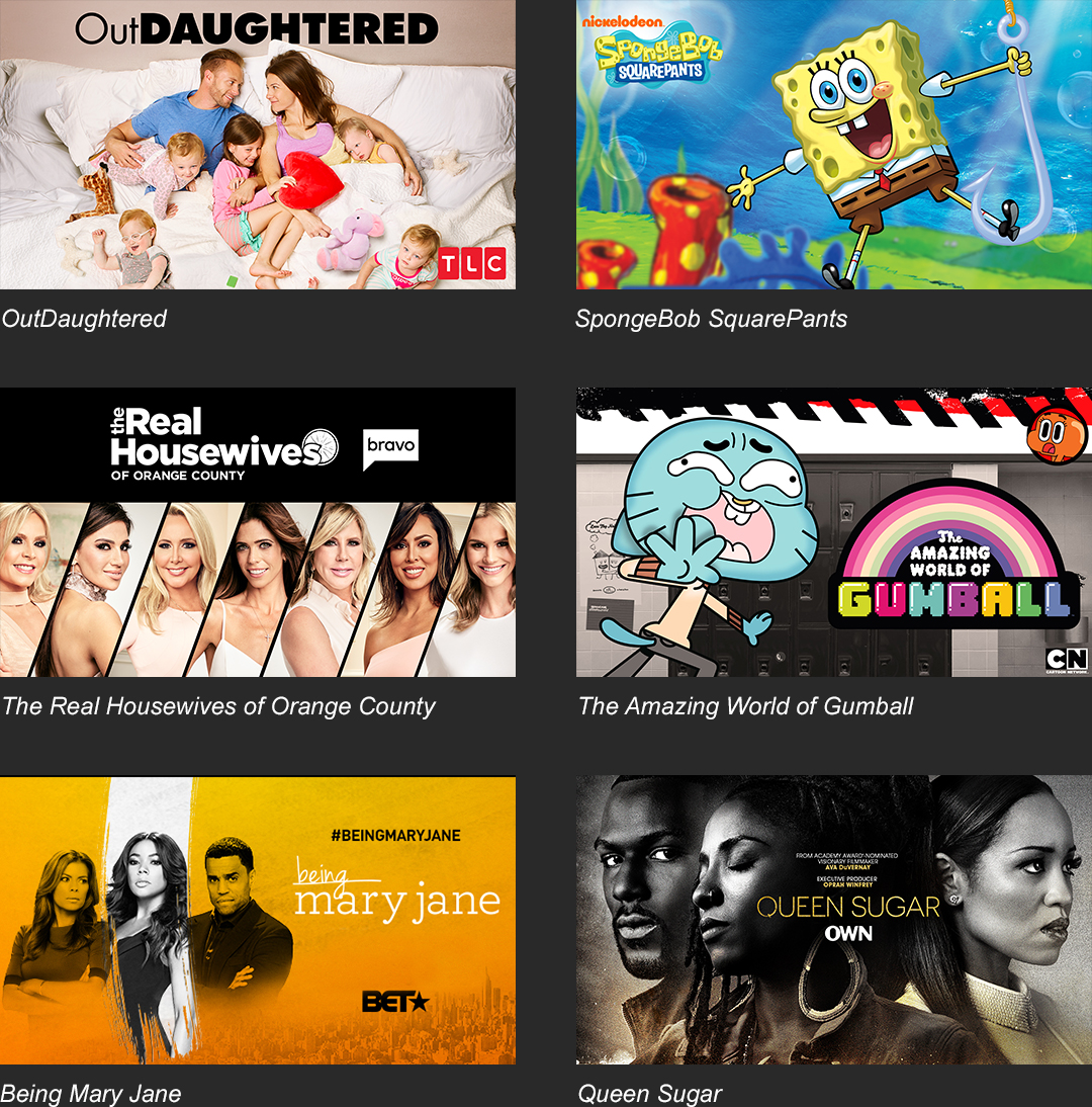OutDaughtered | SpongeBob SquarePants | The Real Housewives of Orange County | The Amazing World of Gumball | Being Mary Jain | Queen Sugar